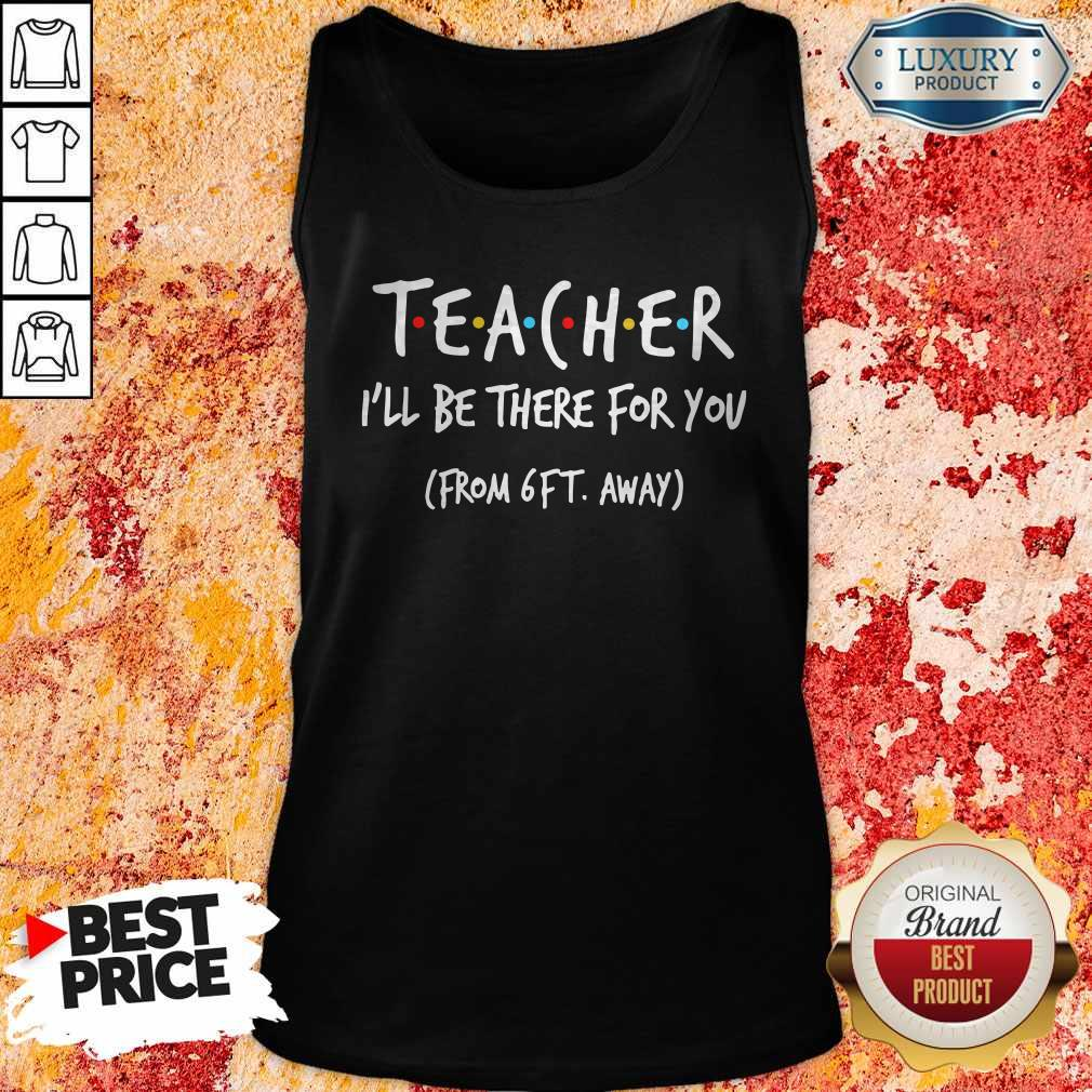 Teacher I'll Be There For You From 6ft Away Tank Top