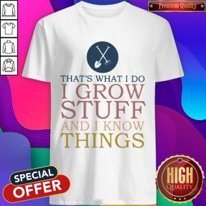 That's What I Do I Grow Stuff And I Know Things Shirt