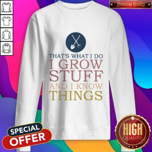 That's What I Do I Grow Stuff And I Know Things Sweatshirt