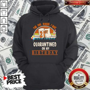 The One Where I Was 21st Quarantined On My Birthday Vintage Hoodie