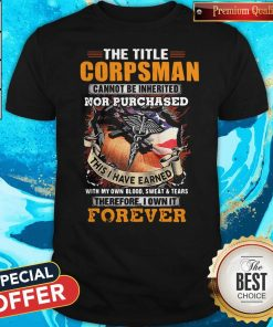 The Title Corpsman Cannot Be Inherited Nor Purchased This I Have Earned Forever Shirt