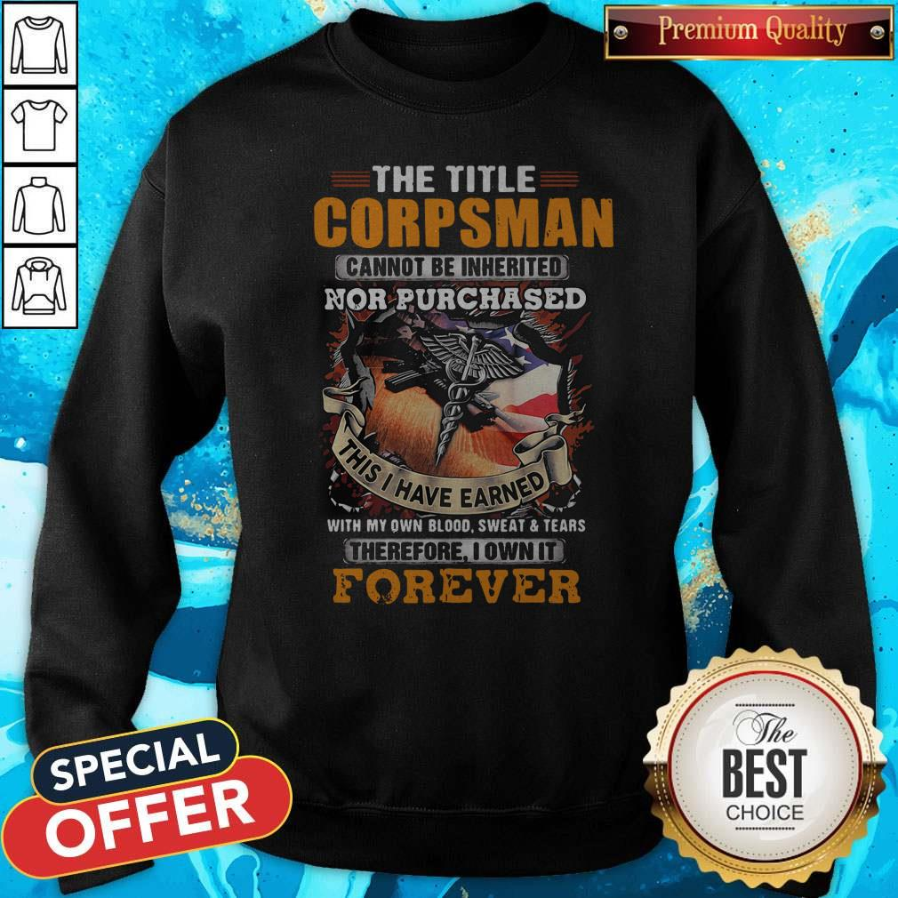 The Title Corpsman Cannot Be Inherited Nor Purchased This I Have Earned Forever Sweatshirt
