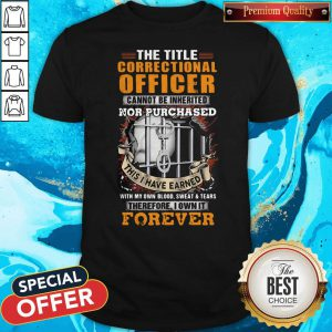 The Title Correctional Officer Cannot Be Inherited Nor Purchased This I Have Earned Therefore I Own It Forever Shirt