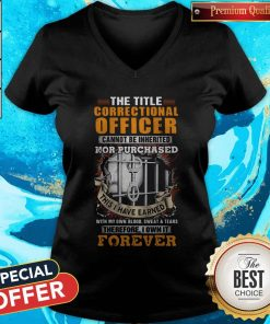 The Title Correctional Officer Cannot Be Inherited Nor Purchased This I Have Earned Therefore I Own It Forever V-neck
