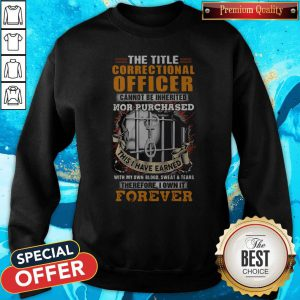 The Title Correctional Officer Cannot Be Inherited Nor Purchased This I Have Earned Therefore I Own It Forever Sweatshirt