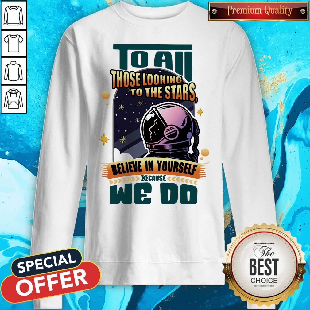 To All Those Looking To The Stars Believe In Yourself Because We Do Sweatshirt