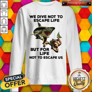 We Dive Not To Escape Life But For Life Not To Escape Us Sweatshirt