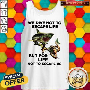 We Dive Not To Escape Life But For Life Not To Escape Us Tank Top