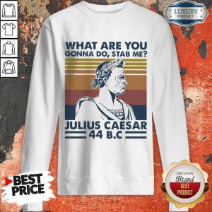What Are You Gonna Do Stab Me Julius Caesar 44 Bc Sweatshirt