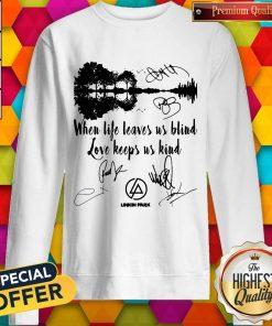When Life Leaves Us Blind Love Keeps Us Kind Linkin Park Signatures Sweatshirt
