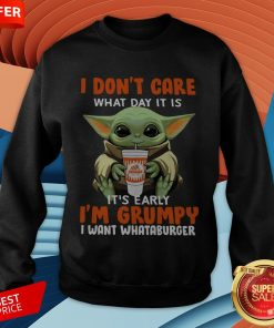 Baby Yoda I Don't Care What Day It Is It's Early I'm Grumpy I Want Whataburger SweatshirtBaby Yoda I Don't Care What Day It Is It's Early I'm Grumpy I Want Whataburger Sweatshirt