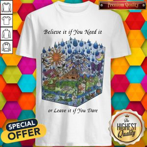 Believe It If You Need It Or Leave It If You Dare Shirt