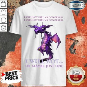 Funny Dragon My Coworkers I Will Not Ok Maybe Just One Shirt