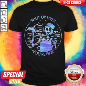 Funny Skeleton Drink Beer Shut Up Liver You'Re Fine Colors Shirt