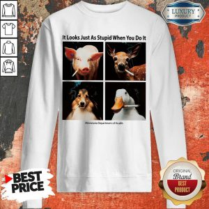 Good Animals with Cigars It Looks Just As Stupid When You Do It Sweatshirt