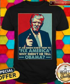 Good Donald Trump If Joe Biden Knew How To Fix America Why Didn'T He Tell Obama ShirtGood Donald Trump If Joe Biden Knew How To Fix America Why Didn'T He Tell Obama Shirt