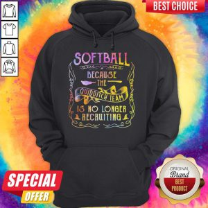 Good Softball Because The Quidditch Team Is No Longer Recruiting Hoodie