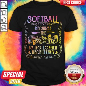 Good Softball Because The Quidditch Team Is No Longer Recruiting Shirt