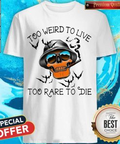 Good Too Weird To Live Too Rare To Die Skull Shirt