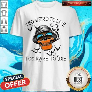 Good Too Weird To Live Too Rare To Die Skull Shirt