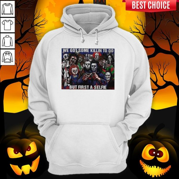 Horror Movie Character We Got Some Killin To Do But First A Selfie Hoodie