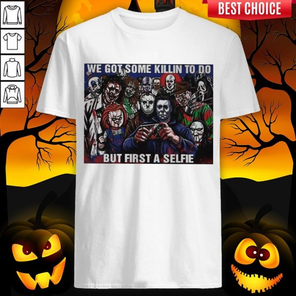 Horror Movie Character We Got Some Killin To Do But First A Selfie ShirtHorror Movie Character We Got Some Killin To Do But First A Selfie Shirt
