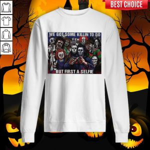 Horror Movie Character We Got Some Killin To Do But First A Selfie Sweatshirt