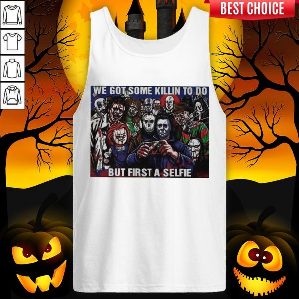 Horror Movie Character We Got Some Killin To Do But First A Selfie Tank Top