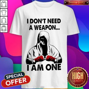 I Don'T Need A Weapon I Am One Shirt