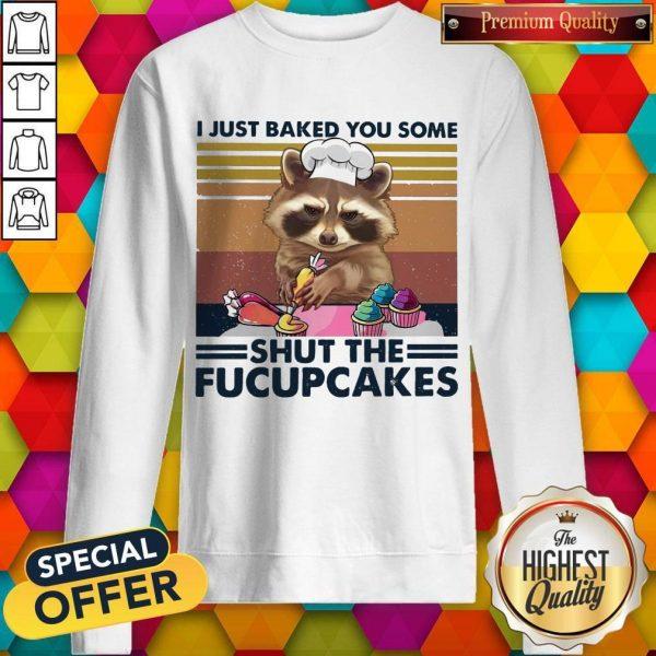I Just Baked You Some Shut The Fucupcakes Sweatshirt