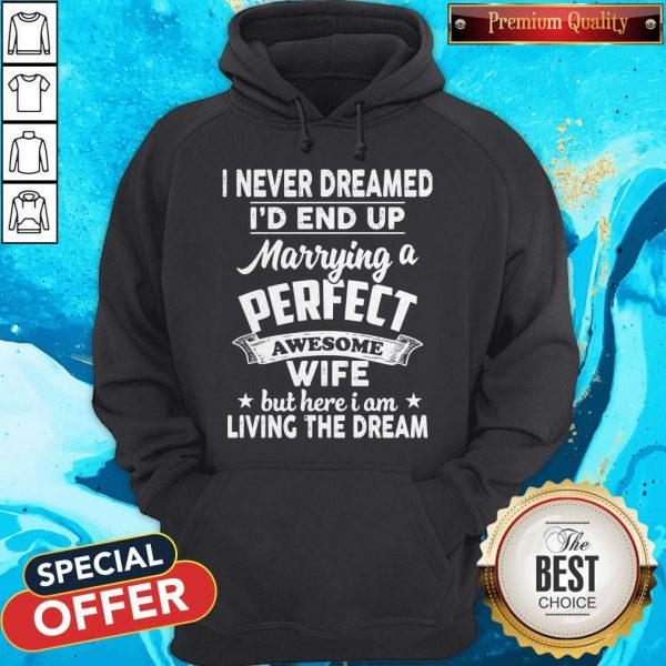 I Never Dreamed Id End Up Marrying A Perfect Awesome Wife But Here I Am Living The Dream Hoodie