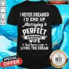 I Never Dreamed Id End Up Marrying A Perfect Awesome Wife But Here I Am Living The Dream Shirt