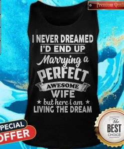 I Never Dreamed Id End Up Marrying A Perfect Awesome Wife But Here I Am Living The Dream Tank Top
