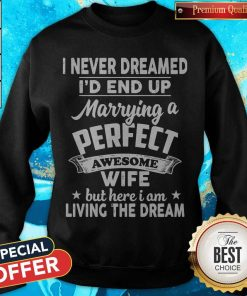 I Never Dreamed Id End Up Marrying A Perfect Awesome Wife But Here I Am Living The Dream Sweatshirt