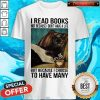 I Read Books Not Because I Don'T Have A Life But Because I Choose To Have Many Shirt