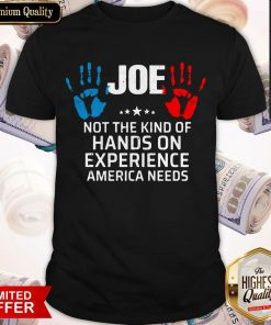 Joe Not The Kind Of Hands On Experience America Needs Shirt