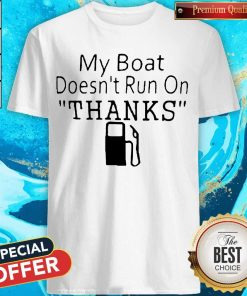 My Boat Doesn't Run OnThanks Shirt