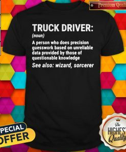 Nice Truck Driver A Person Who Does Precision Guesswork Based On Unreliable Data Provided By Those Of Questionable Knowledge See Also Wizard Sorcerer ShirtNice Truck Driver A Person Who Does Precision Guesswork Based On Unreliable Data Provided By Those Of Questionable Knowledge See Also Wizard Sorcerer Shirt