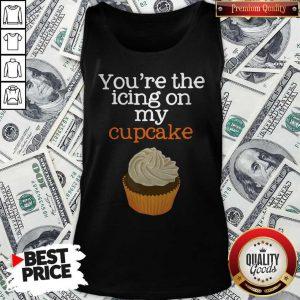Nice You're The Icing On My Cupcake ShirtNice You're The Icing On My Cupcake Tank Top