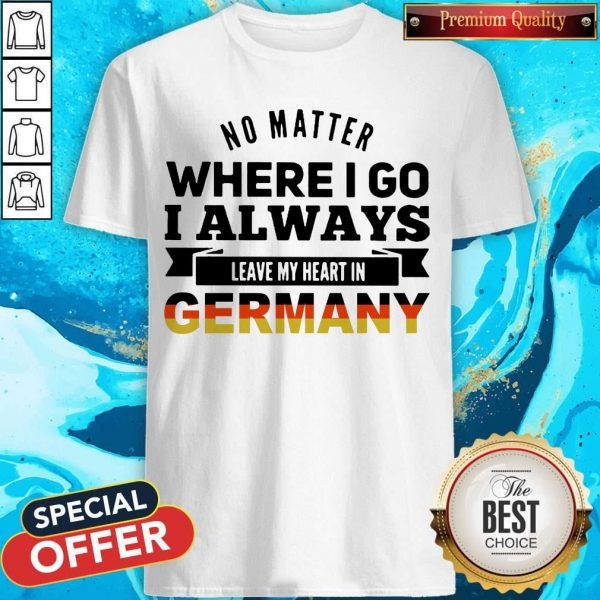 No Matter Where I Go I Always Leave My Heart In Germany Shirts