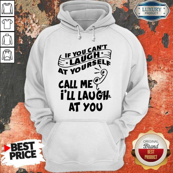 Official If You Can't Laugh At Yourself Call Me I'll Laugh At You Hoodie
