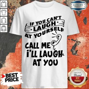 Official If You Can't Laugh At Yourself Call Me I'll Laugh At You Shirt