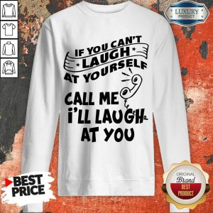Official If You Can't Laugh At Yourself Call Me I'll Laugh At You Sweatshirt