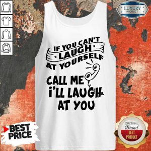 Official If You Can't Laugh At Yourself Call Me I'll Laugh At You Tank Top