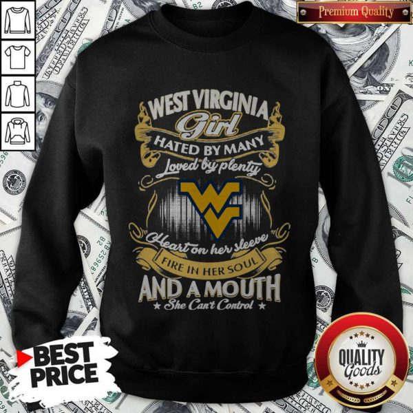 Official West Virginia Girl Hated By Many Loved By Plenty Heart Her Sleeve Fire In Her Soul And A Mouth She Can'T Control Sweatshirt