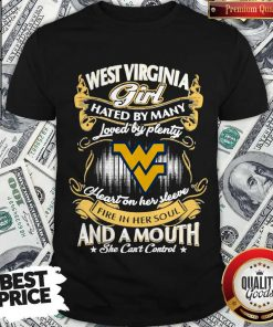 Official West Virginia Girl Hated By Many Loved By Plenty Heart Her Sleeve Fire In Her Soul And A Mouth She Can'T Control Shirt