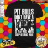 Pit Bulls Dont Have A Voice So You Will Never Stop Hearing Mine Shirt