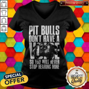 Pit Bulls Dont Have A Voice So You Will Never Stop Hearing Mine V-neck
