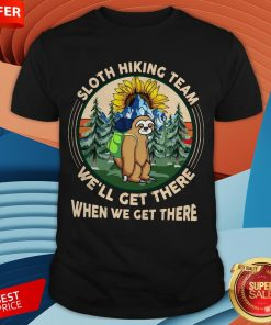 Sloth Hiking Team We'll Get There When We Get There Shirt