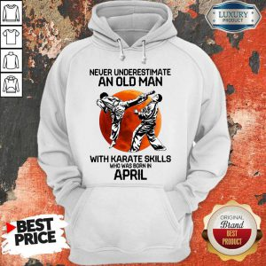Top Never Underestimate An Old Man With Karate Skills Who Was Born In April Hoodie